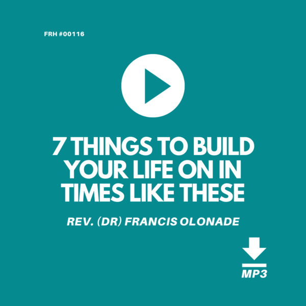 7-THINGS-TO-BUILD-YOUR-LIFE-ON-IN-TIMES-LIKE-THESE-REV-DR-FRANCIS-OLONADE-JILFI-FULL-REDEMPTION